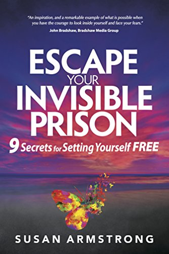 Escape Your Invisible Prison: 9 Secrets For Setting Yourself Free: Susan Armstrong