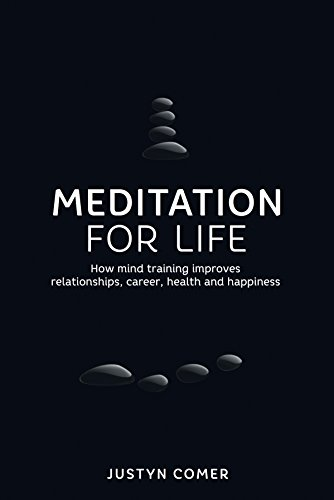 Meditation for Life: How mind training improves relationships, career, health and happiness: Justyn...