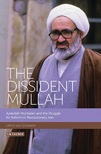 The Dissident Mullah: Ayatollah Montazeri and the Struggle for Reform in Revolutionary Iran (...