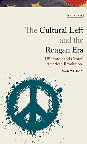 The Cultural Left and the Reagan Era: U.S. Protest and the Central American Revolutions (Library of...