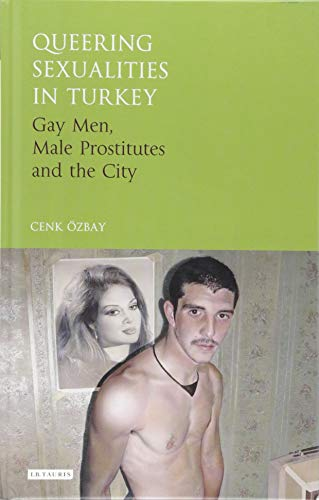 9781784533175: Queering Sexualities in Turkey: Gay Men, Male Prostitutes and the City (Library of Modern Turkey)
