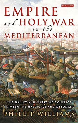 9781784533755: Empire and Holy War in the Mediterranean: The Galley and Maritime Conflict between the Habsburgs and Ottomans (International Library of Historical Studies)