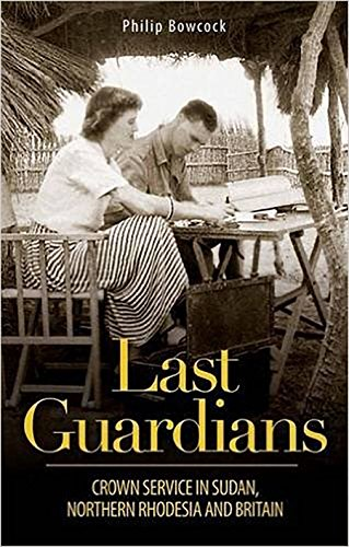 Last Guardians: Crown Service in Sudan, Northern Rhodesia and Britain: Philip Bowcock