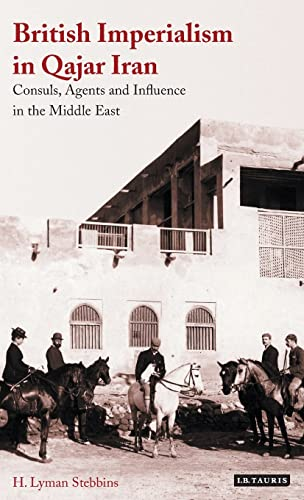 9781784535025: British Imperialism in Qajar Iran: Consuls, Agents and Influence in the Middle East