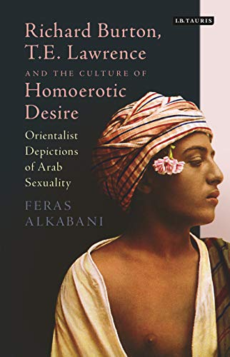 9781784535698: Richard Burton, T.E. Lawrence and the Culture of Homoerotic Desire: Orientalist Depictions of Arab Sexuality (Library of Ottoman Studies)