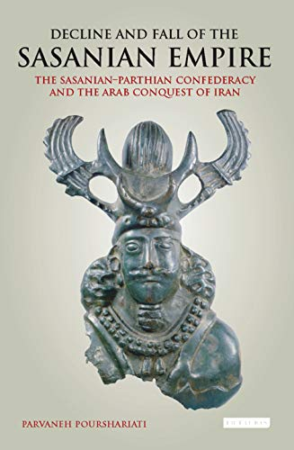 9781784537470: Decline and Fall of the Sasanian Empire: The Sasanian-Parthian Confederacy and the Arab Conquest of Iran