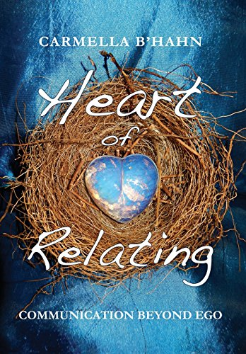 Heart of Relating: Communication Beyond Ego: Carmella B'Hahn