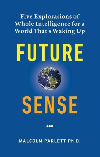 Future Sense: Five Explorations of Whole Intelligence for a World That's Waking Up: Parlett, ...