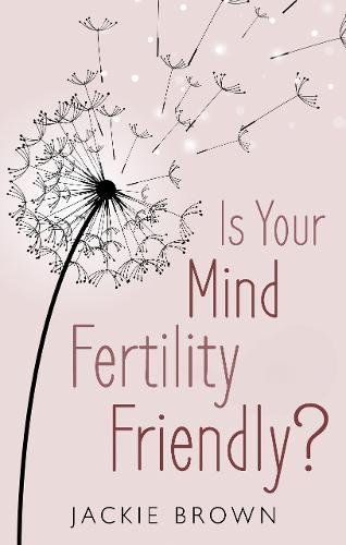 Is Your Mind Fertility-Friendly?: Don't Let Your Emotions Hijack Your Fertility.: Jackie Brown