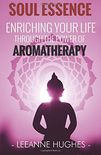 Soul Essence: Enriching your life through the power of aromatherapy: Hughes, Leeanne