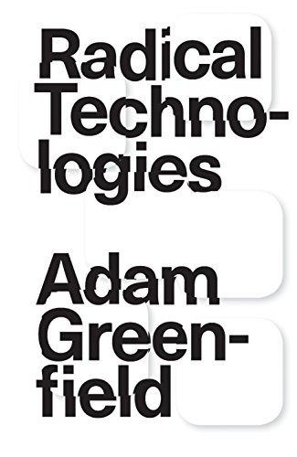 Radical Technologies: The Design of Everyday Life: Greenfield, Adam