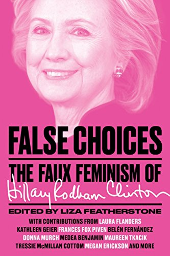 False Choices The Faux Feminism of Hillary Rodham Clinton 9781784784614 Hillary Rodham Clinton is one of the most powerful women in world politics, and the irrational right-wing hatred of Clinton has fed her