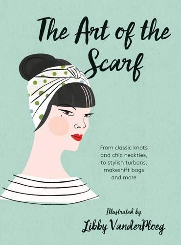 9781784880583: The Art of the Scarf: From Classic Knots and Chic Neckties, to Stylish Turbans, Makeshift Bags, and More