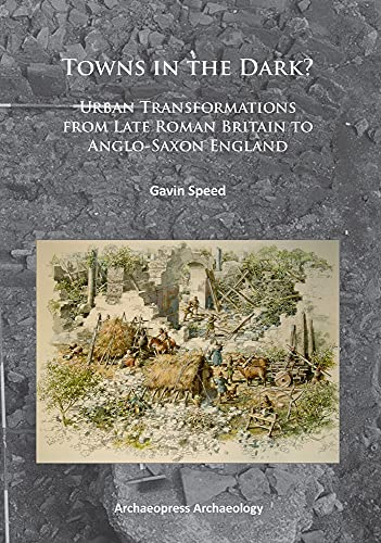 9781784910044: Towns in the Dark: Urban Transformations from Late Roman Britain to Anglo-Saxon England