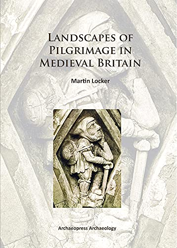Landscapes of Pilgrimage in Medieval Britain (Archaeopress Archaeology): Locker, Martin