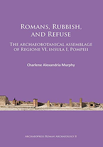 Romans, Rubbish, and Refuse: The Archaeobotanical Assemblage of Regione VI, Insula I, Pompeii (...