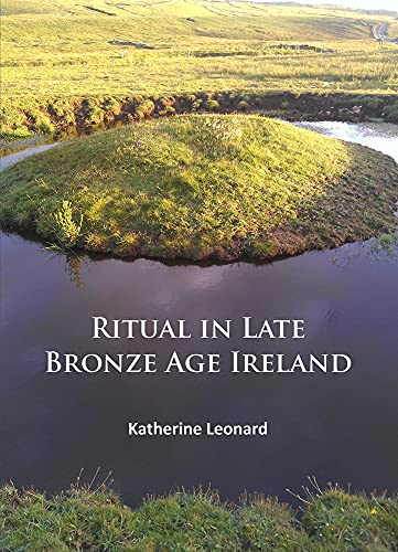 Ritual in Late Bronze Age Ireland: Material Culture, Practices, Landscape Setting and Social ...