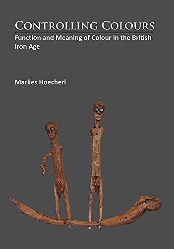 9781784912253: Controlling Colours: Function and meaning of Colour in the British Iron Age