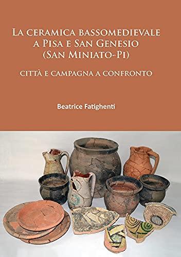 La Ceramica Bassomedievale a Pisa e San Genesio (San Miniato-Pi): Citta e Campagna a Confronto: ...