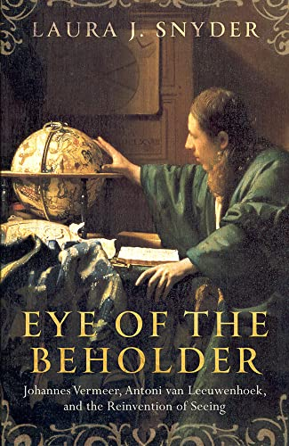 9781784970246: Eye of the Beholder: Johannes Vermeer, Antoni van Leeuwenhoek, and the Reinvention of Seeing