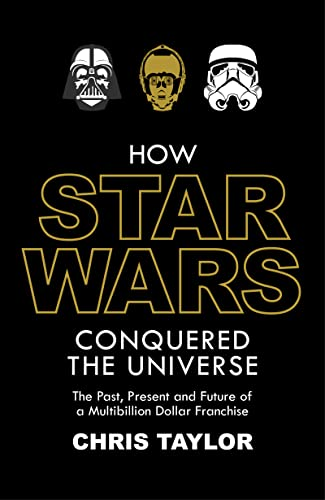 How Star Wars Conquered the Universe: The Past, Present, and Future of a Multibillion Dollar ...