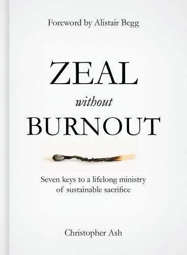 Zeal Without Burnout: Seven Keys to a Lifelong Ministry of Sustainable Sacrifice: Christopher Ash