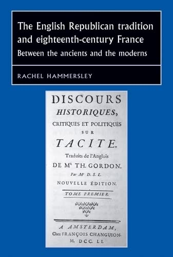 9781784991371: The English republican tradition and eighteenth-century France: Between the ancients and the moderns (Studies in Early Modern European History MUP)