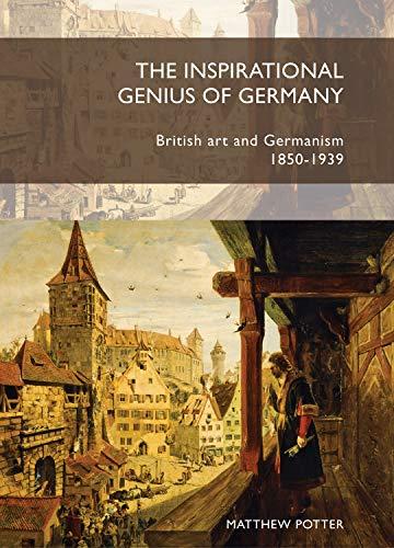 The inspirational genius of Germany: British art and Germanism, 18501939: Potter, Matthew