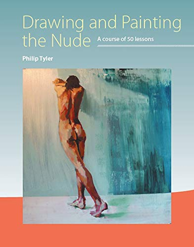 Drawing and Painting the Nude: A Course of 50 Lessons: Tyler, Philip