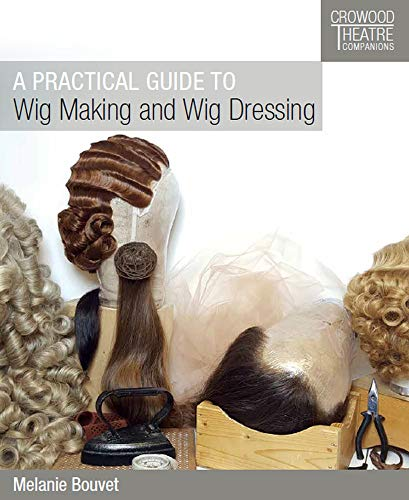9781785004452: A Practical Guide to Wig Making and Wig Dressing (Crowood Theatre Companions)