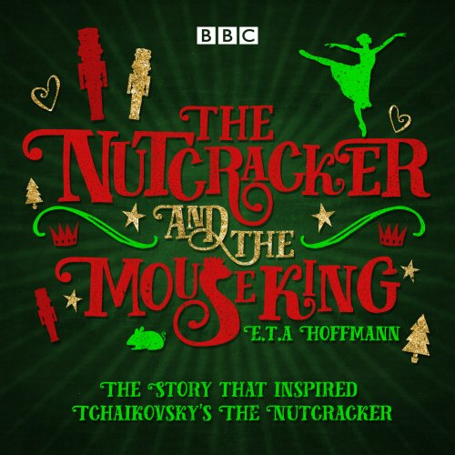 The Nutcracker and the Mouse King: A BBC Radio 4 full-cast dramatisation: Hoffmann, E.T.A.; Sibley,...