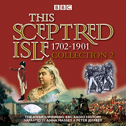 This Sceptred Isle Collection 2: 1702 - 1901: The Classic BBC Radio History: Christopher Lee, ...