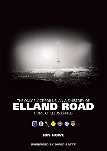 The Only Place For Us: An A-Z History of Elland Road - Home of Leeds United: Howe, Jon