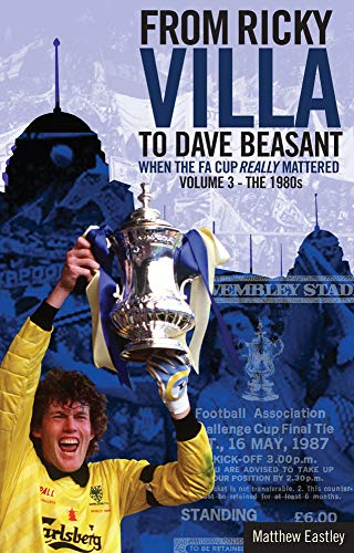 From Ricky Villa to Dave Beasant: When the FA Cup Really Mattered: Volume 3 - The 1980s: Matt ...