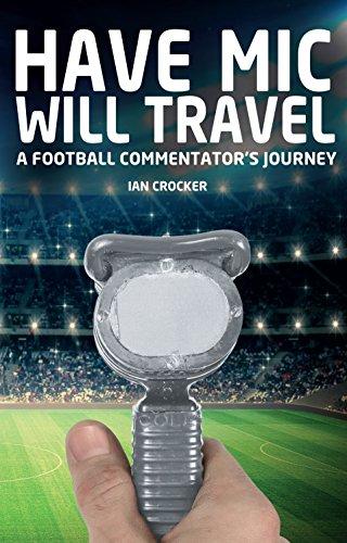 Have Mic Will Travel: A Football Commentator's Journey: Crocker, Ian