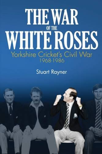 The War of the White Roses: Yorkshire Cricket's Civil War, 1968-1986: Stuart Rayner