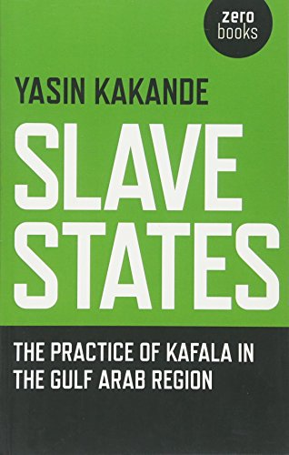 Slave States: The Practice of Kafala in the Gulf Arab Region: Yasin Kakande
