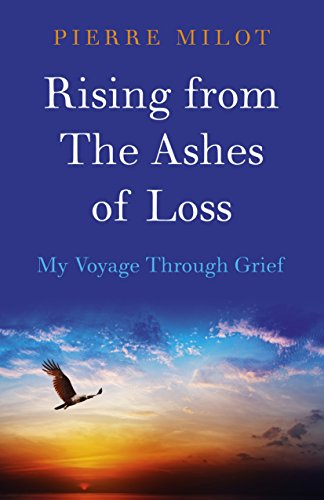 Rising from the Ashes of Loss: My Voyage Through Grief: Pierre Milot