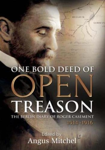 One Bold Deed of Open Treason: The Berlin Diary of Roger Casement 1914-1916: Angus Mitchell