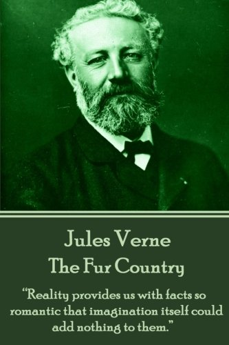 """9781785432576: Jules Verne - The Fur Country: """"Reality provides us with facts so romantic that imagination itself could add nothing to them."""""""