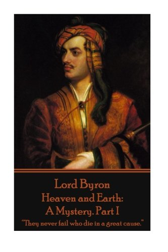 """9781785434341: Lord Byron - Heaven and Earth: A Mystery. Part I: """"They never fail who die in a great cause."""""""