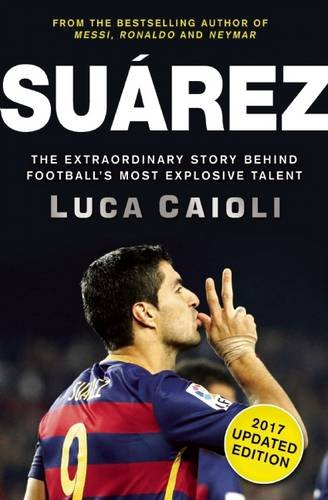 9781785781063: Suarez - 2017 Edition: The Extraordinary Story Behind Football's Most Explosive Talent
