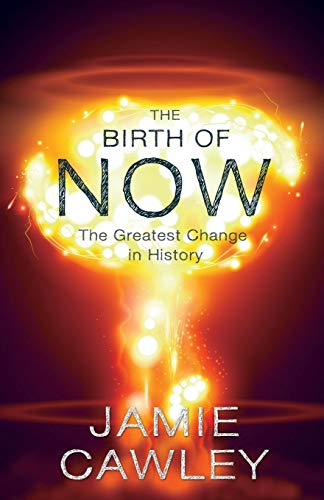 The Birth of Now: The Cause and Effect of the Greatest Change in History: Cawley, Jamie