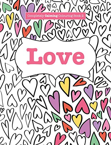 Completely Calming Colouring Book 2: LOVE (Completely Calming Colouring Books) (Volume 2): ...
