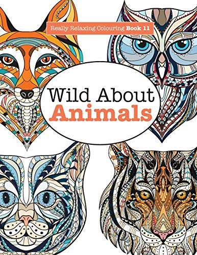 Really Relaxing Colouring Book 11: Wild About ANIMALS (Really RELAXING Colouring Books) (Volume 11)...