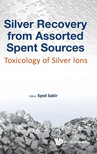 Silver Recovery From Assorted Spent Sources: Toxicology Of Silver Ions (Industrial Chemistry): Syed...