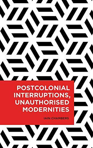 Postcolonial Interruptions, Unauthorised Modernities (Radical Cultural Studies): Iain Chambers