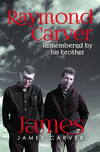 Raymond Carver Remembered by His Brother James: James Carver
