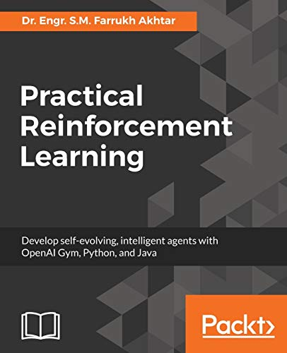 Practical Reinforcement Learning: Develop Self Evolving, Intelligent Agents With Openai Gym, Python And Java