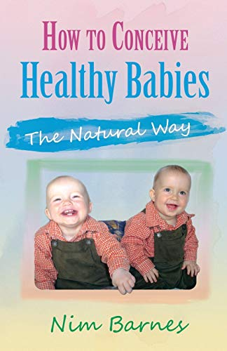 How to Conceive Healthy Babies: the natural way: Nim Barnes